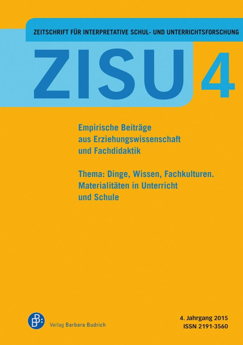 ZISU – Zeitschrift für interpretative Schul- und Unterrichtsforschung 4 (2015): Dinge, Wissen, Fachkulturen. Materialitäten in Unterricht und Schule