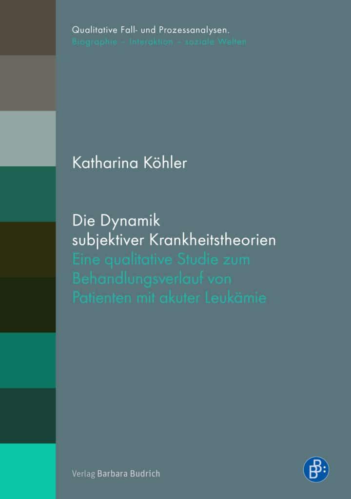 Katharina Köhler: Die Dynamik subjektiver Krankheitstheorien. Eine qualitative Studie zum Behandlungsverlauf von Patienten mit akuter Leukämie
