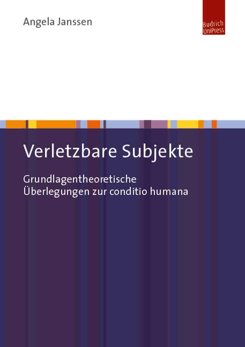 Angela Janssen: Verletzbare Subjekte. Grundlagentheoretische Überlegungen zur conditio humana