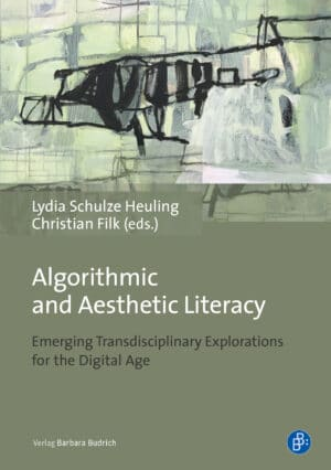 Schulze Heuling/Filk (eds.) / Algorithmic and Aesthetic Literacy.Emerging Transdisciplinary Explorations for the Digital Age. Verlag Barbara Budrich. 978-3-8474-2428-4