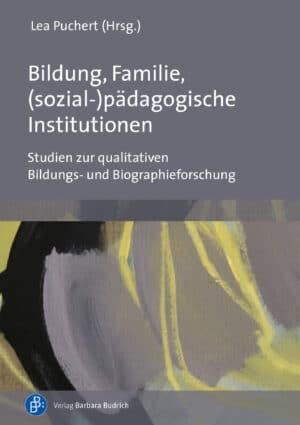 Puchert (Hrsg.) / Bildung, Familie, (sozial-)pädagogische Institutionen. Studien zur qualitativen Bildungs- und Biographieforschung, 978-3-8474-2444-4. Verlag Barbara Budrich.