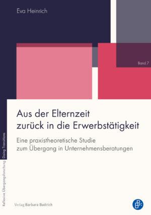 Heinrich / Aus der Elternzeit zurück in die Erwerbstätigkeit. Eine praxistheoretische Studie zum Übergang in Unternehmensberatungen. Verlag Barbara Budrich.