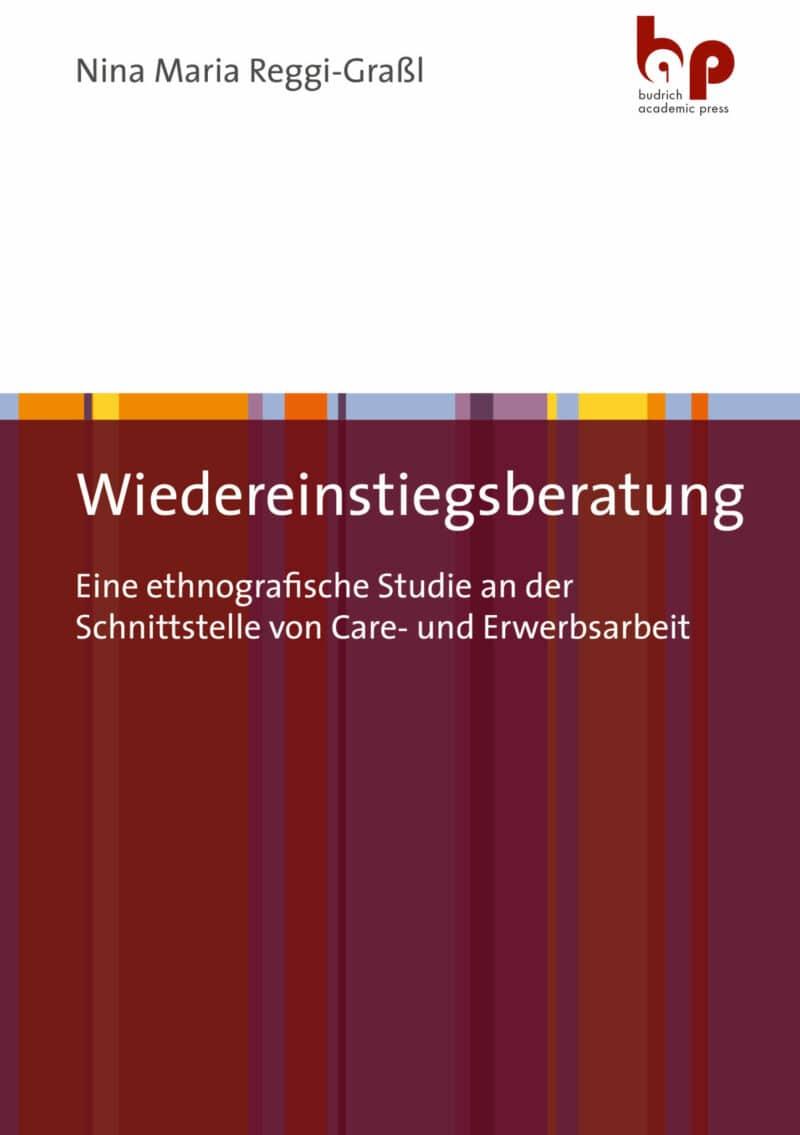 Reggi-Graßl / Wiedereinstiegsberatung. Eine ethnografische Studie an der Schnittstelle von Care- und Erwerbsarbeit. Verlag Barbara Budrich.